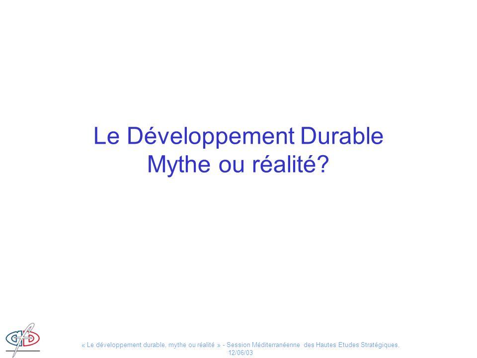 « Le développement durable, mythe ou réalité » - Session Méditerranéenne des Hautes Etudes Stratégiques, 12/06/03 Le Développement Durable Mythe ou ré