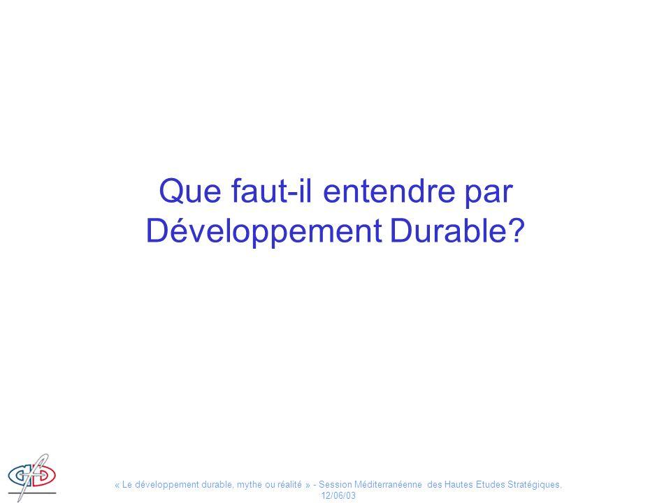 « Le développement durable, mythe ou réalité » - Session Méditerranéenne des Hautes Etudes Stratégiques, 12/06/03 Que faut-il entendre par Développeme