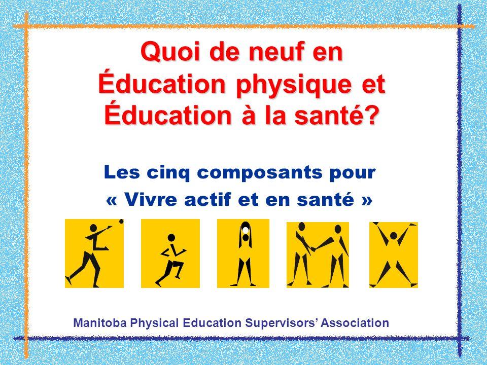 Quoi de neuf en Éducation physique et Éducation à la santé? Les cinq composants pour « Vivre actif et en santé » Manitoba Physical Education Superviso