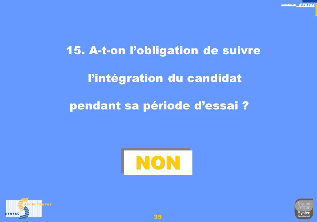 39 15. A-t-on lobligation de suivre lintégration du candidat pendant sa période dessai ? NONNON