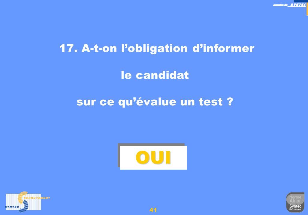 41 17. A-t-on lobligation dinformer le candidat sur ce quévalue un test ? OUIOUI