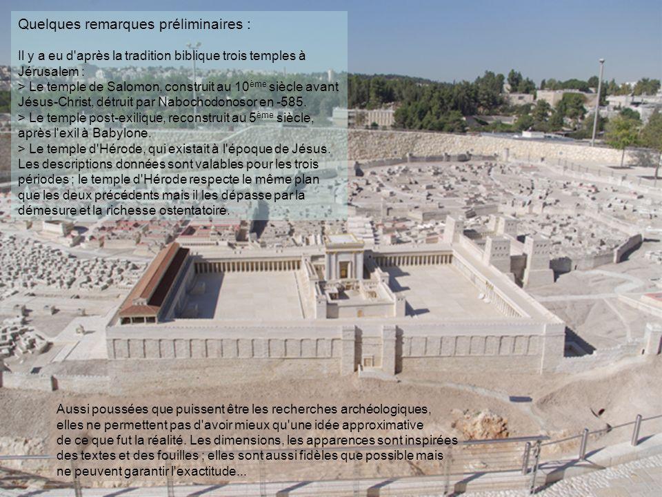 Quelques remarques préliminaires : Il y a eu d après la tradition biblique trois temples à Jérusalem : > Le temple de Salomon, construit au 10 ème siècle avant Jésus-Christ, détruit par Nabochodonosor en -585.