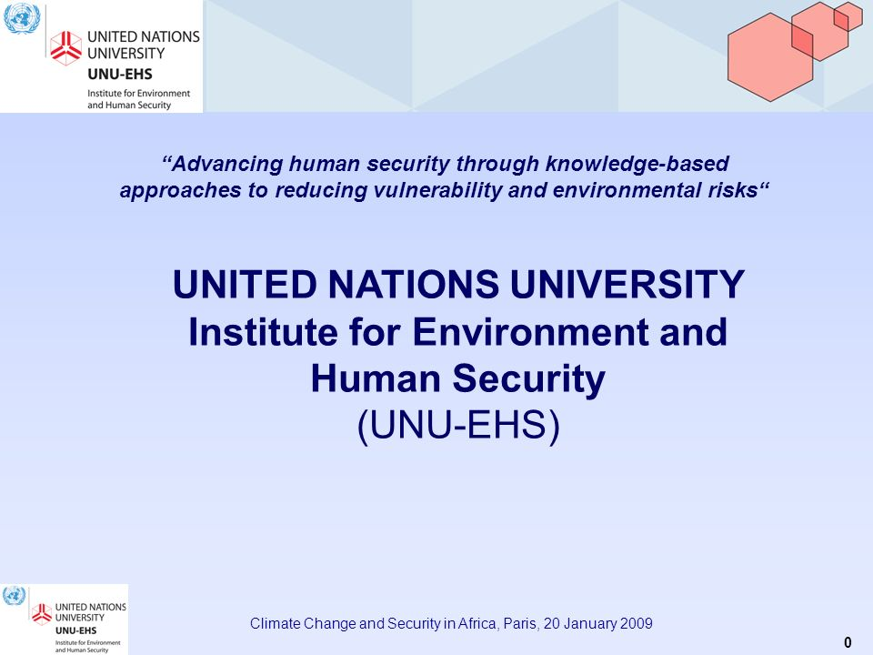 0 Climate Change and Security in Africa, Paris, 20 January 2009 Advancing human security through knowledge-based approaches to reducing vulnerability and environmental risks UNITED NATIONS UNIVERSITY Institute for Environment and Human Security (UNU-EHS)
