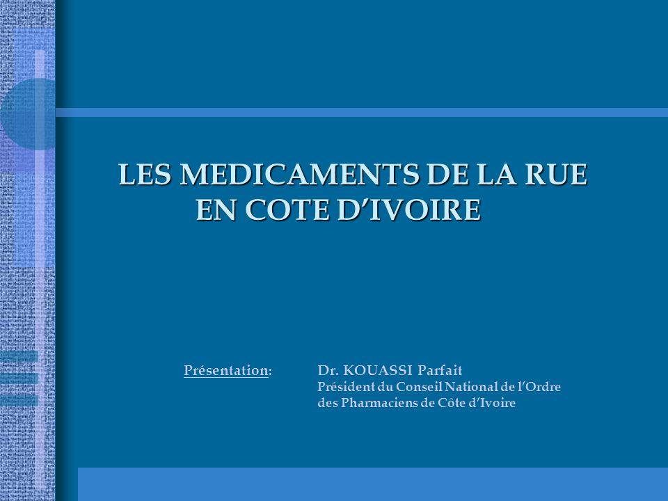 LES MEDICAMENTS DE LA RUE EN COTE DIVOIRE LES MEDICAMENTS DE LA RUE EN COTE DIVOIRE Présentation : Dr. KOUASSI Parfait Président du Conseil National d