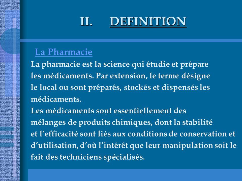 II.DEFINITION La Pharmacie La pharmacie est la science qui étudie et prépare les médicaments. Par extension, le terme désigne le local ou sont préparé