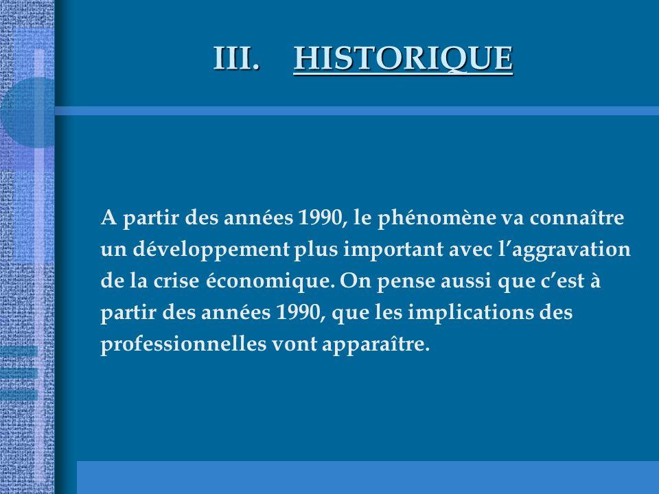 III.HISTORIQUE A partir des années 1990, le phénomène va connaître un développement plus important avec laggravation de la crise économique. On pense
