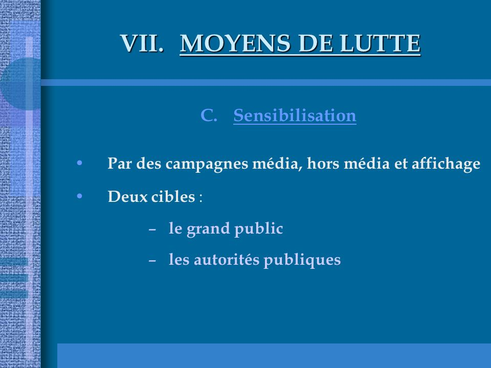 VII.MOYENS DE LUTTE C.Sensibilisation Par des campagnes média, hors média et affichage Deux cibles : – le grand public – les autorités publiques