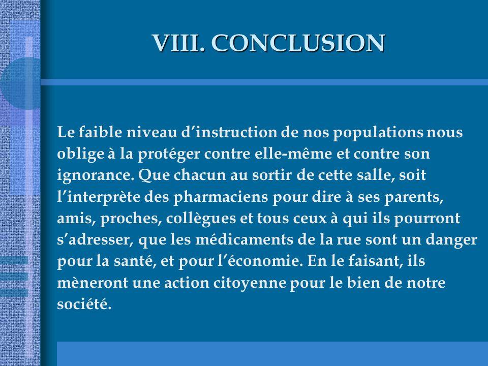 VIII.CONCLUSION Le faible niveau dinstruction de nos populations nous oblige à la protéger contre elle-même et contre son ignorance. Que chacun au sor
