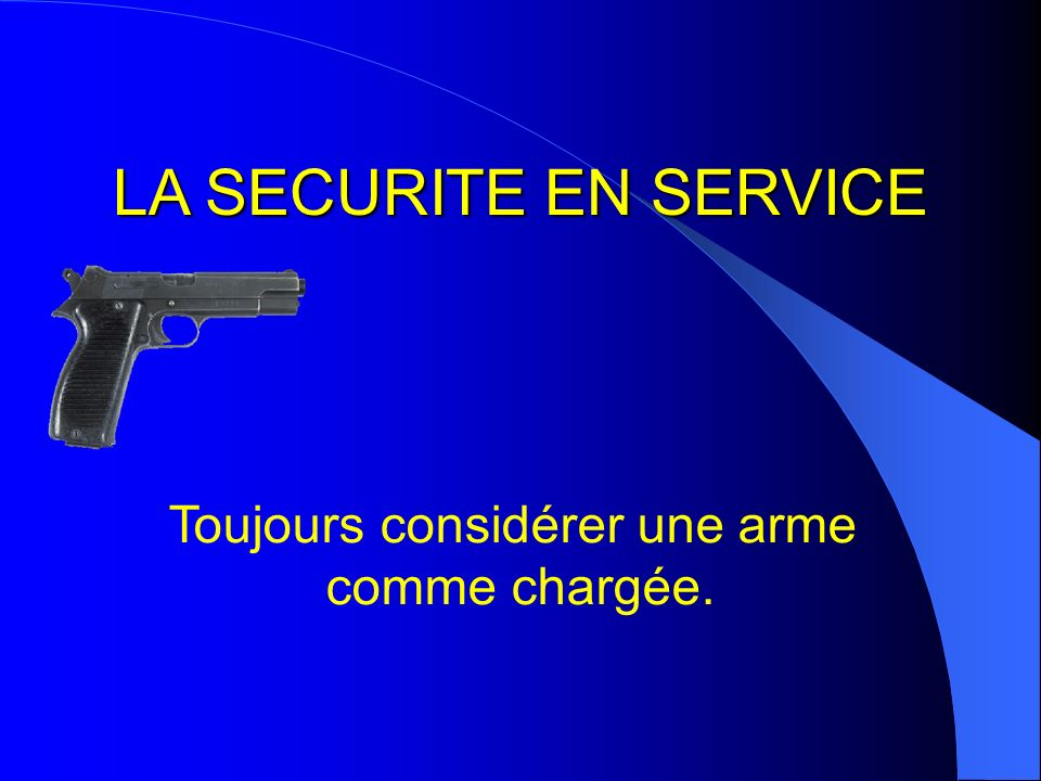 LA SECURITE EN SERVICE Toujours considérer une arme comme chargée.