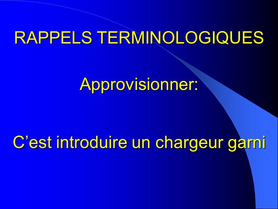 RAPPELS TERMINOLOGIQUES Approvisionner: Cest introduire un chargeur garni