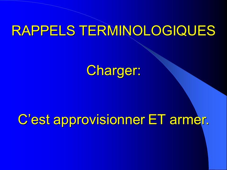 RAPPELS TERMINOLOGIQUES Charger: Cest approvisionner ET armer.