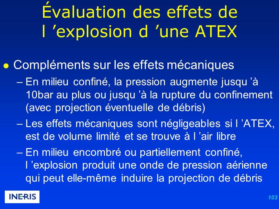 103 Compléments sur les effets mécaniques –En milieu confiné, la pression augmente jusqu à 10bar au plus ou jusqu à la rupture du confinement (avec projection éventuelle de débris) –Les effets mécaniques sont négligeables si l ATEX, est de volume limité et se trouve à l air libre –En milieu encombré ou partiellement confiné, l explosion produit une onde de pression aérienne qui peut elle-même induire la projection de débris Évaluation des effets de l explosion d une ATEX