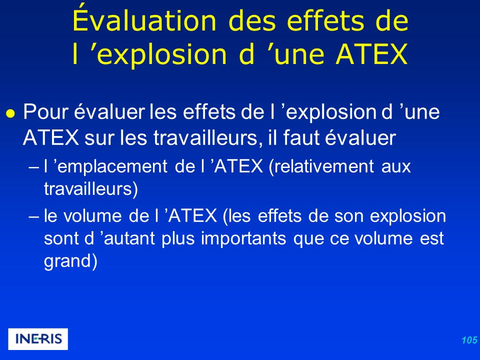 105 Pour évaluer les effets de l explosion d une ATEX sur les travailleurs, il faut évaluer –l emplacement de l ATEX (relativement aux travailleurs) –le volume de l ATEX (les effets de son explosion sont d autant plus importants que ce volume est grand) Évaluation des effets de l explosion d une ATEX