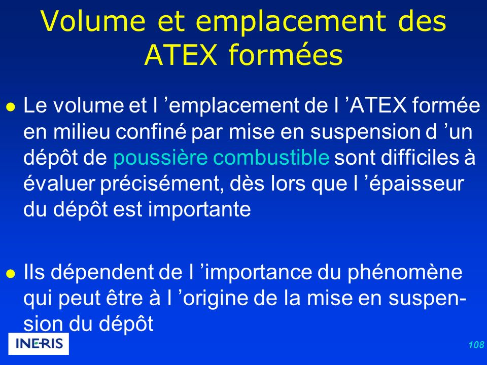 108 Le volume et l emplacement de l ATEX formée en milieu confiné par mise en suspension d un dépôt de poussière combustible sont difficiles à évaluer précisément, dès lors que l épaisseur du dépôt est importante Ils dépendent de l importance du phénomène qui peut être à l origine de la mise en suspen- sion du dépôt Volume et emplacement des ATEX formées