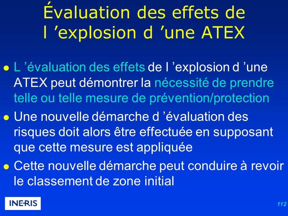 112 L évaluation des effets de l explosion d une ATEX peut démontrer la nécessité de prendre telle ou telle mesure de prévention/protection Une nouvelle démarche d évaluation des risques doit alors être effectuée en supposant que cette mesure est appliquée Cette nouvelle démarche peut conduire à revoir le classement de zone initial Évaluation des effets de l explosion d une ATEX