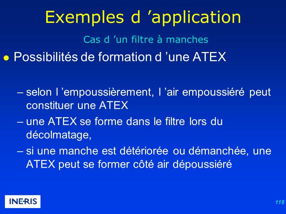 118 Exemples d application Cas d un filtre à manches Possibilités de formation d une ATEX –selon l empoussièrement, l air empoussiéré peut constituer une ATEX –une ATEX se forme dans le filtre lors du décolmatage, –si une manche est détériorée ou démanchée, une ATEX peut se former côté air dépoussiéré