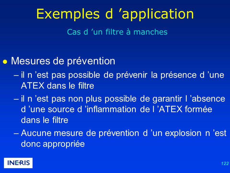 122 Exemples d application Cas d un filtre à manches Mesures de prévention –il n est pas possible de prévenir la présence d une ATEX dans le filtre –il n est pas non plus possible de garantir l absence d une source d inflammation de l ATEX formée dans le filtre –Aucune mesure de prévention d un explosion n est donc appropriée