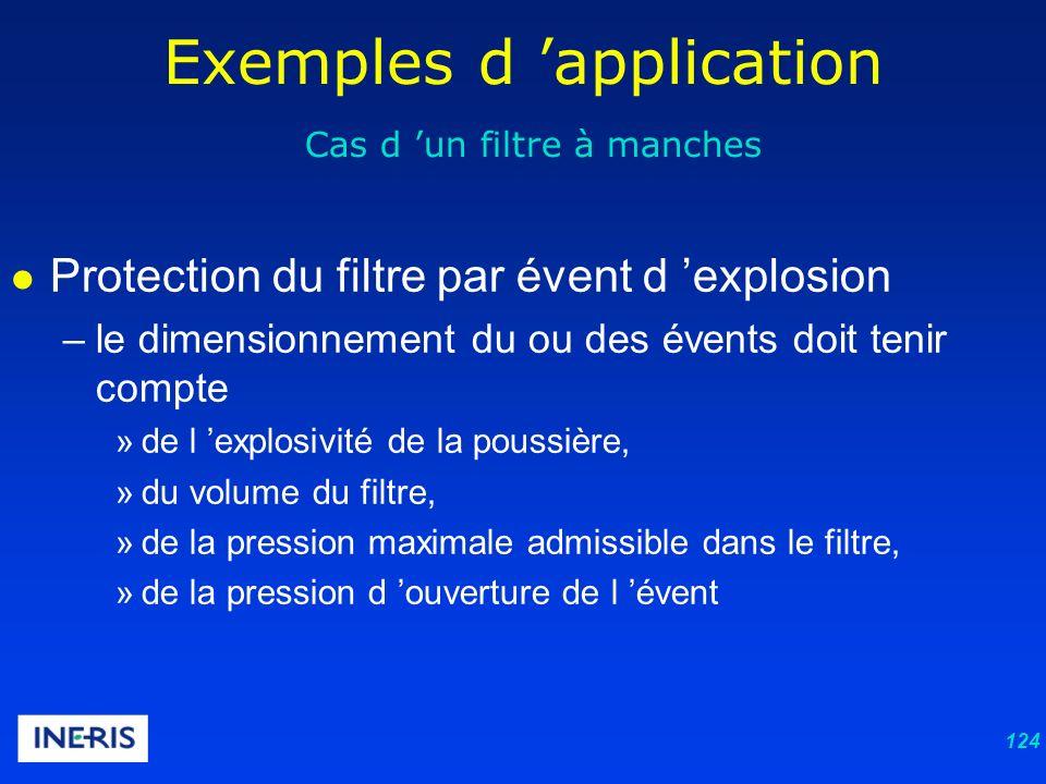 124 Exemples d application Cas d un filtre à manches Protection du filtre par évent d explosion –le dimensionnement du ou des évents doit tenir compte »de l explosivité de la poussière, »du volume du filtre, »de la pression maximale admissible dans le filtre, »de la pression d ouverture de l évent
