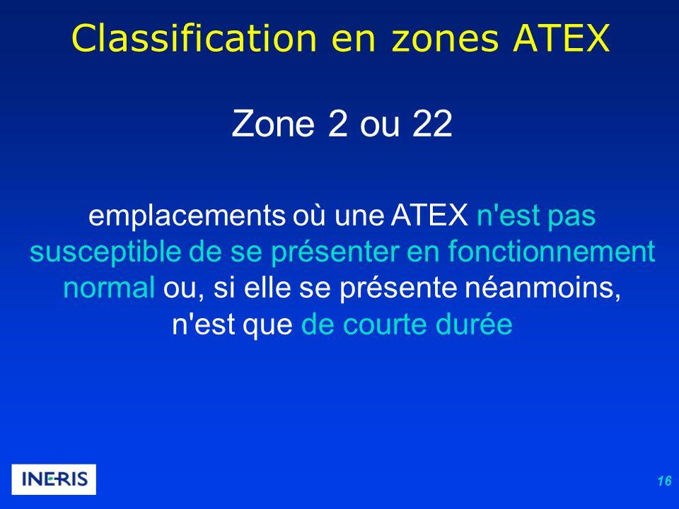16 Classification en zones ATEX Zone 2 ou 22 emplacements où une ATEX n est pas susceptible de se présenter en fonctionnement normal ou, si elle se présente néanmoins, n est que de courte durée