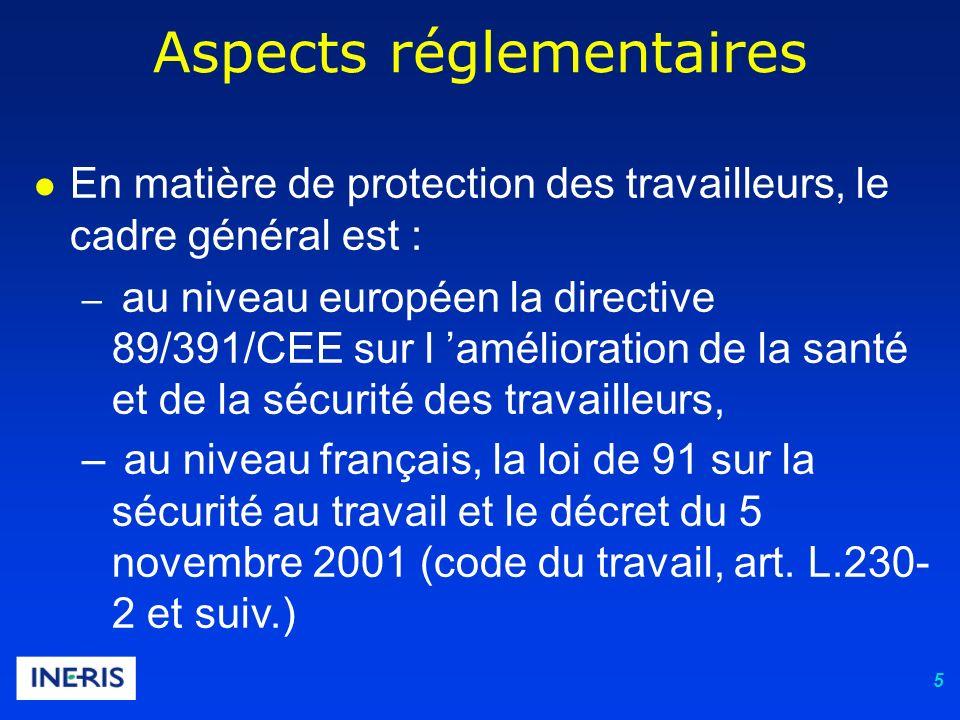 5 Aspects réglementaires En matière de protection des travailleurs, le cadre général est : – au niveau européen la directive 89/391/CEE sur l amélioration de la santé et de la sécurité des travailleurs, – au niveau français, la loi de 91 sur la sécurité au travail et le décret du 5 novembre 2001 (code du travail, art.
