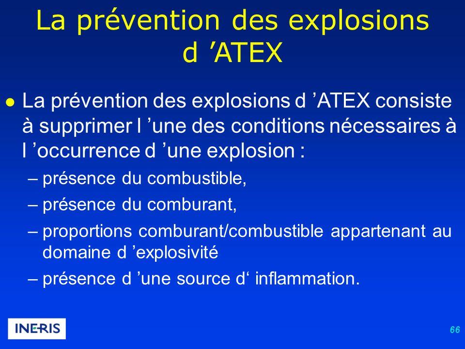 66 La prévention des explosions d ATEX La prévention des explosions d ATEX consiste à supprimer l une des conditions nécessaires à l occurrence d une explosion : –présence du combustible, –présence du comburant, –proportions comburant/combustible appartenant au domaine d explosivité –présence d une source d inflammation.