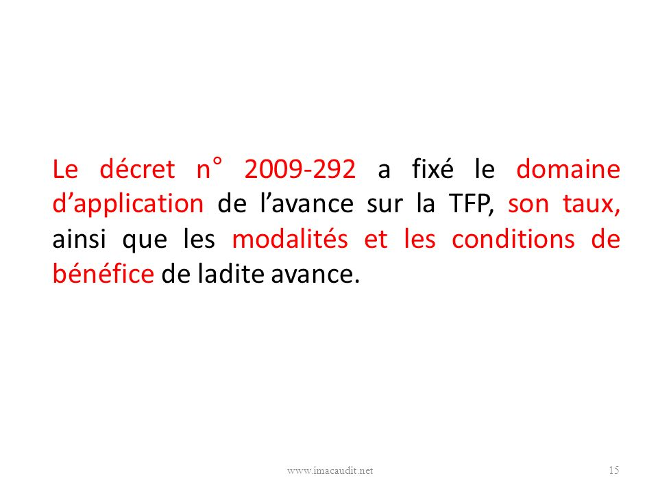 Le décret n° 2009-292 a fixé le domaine dapplication de lavance sur la TFP, son taux, ainsi que les modalités et les conditions de bénéfice de ladite