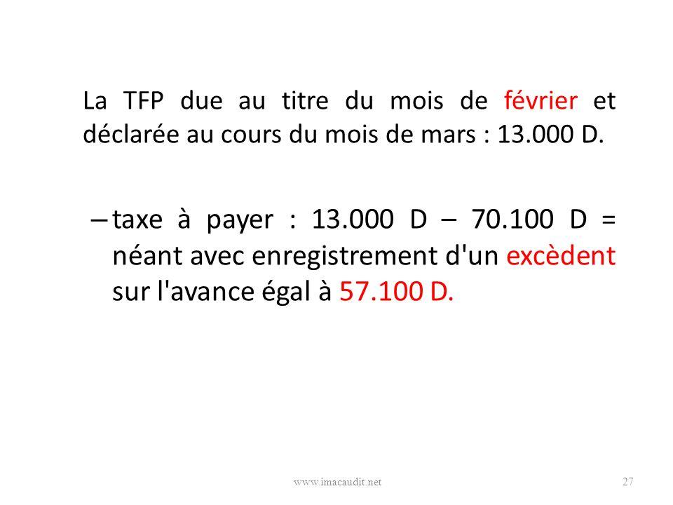 La TFP due au titre du mois de février et déclarée au cours du mois de mars : 13.000 D. – taxe à payer : 13.000 D – 70.100 D = néant avec enregistreme