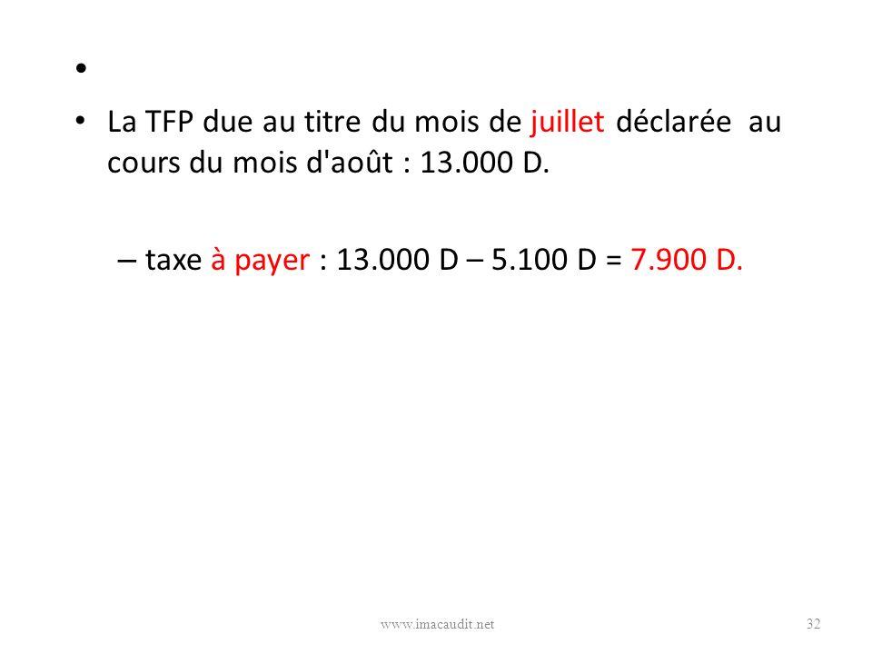 La TFP due au titre du mois de juillet déclarée au cours du mois d'août : 13.000 D. – taxe à payer : 13.000 D – 5.100 D = 7.900 D. 32www.imacaudit.net
