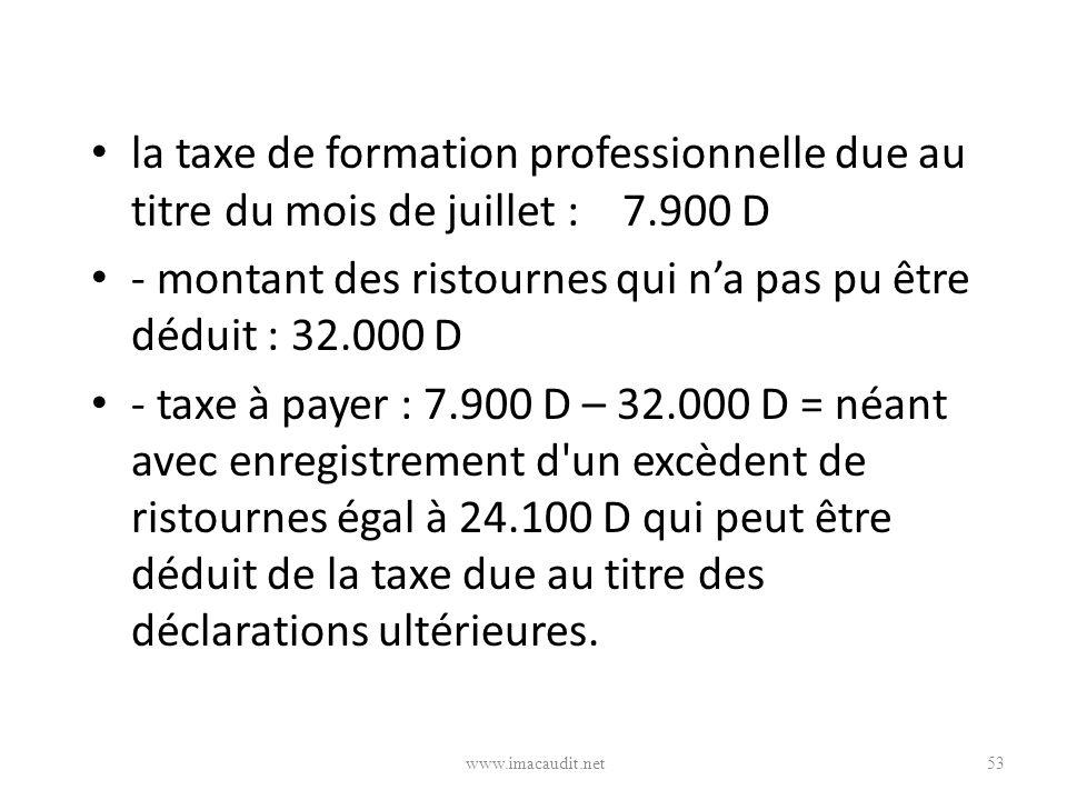 la taxe de formation professionnelle due au titre du mois de juillet : 7.900 D - montant des ristournes qui na pas pu être déduit : 32.000 D - taxe à