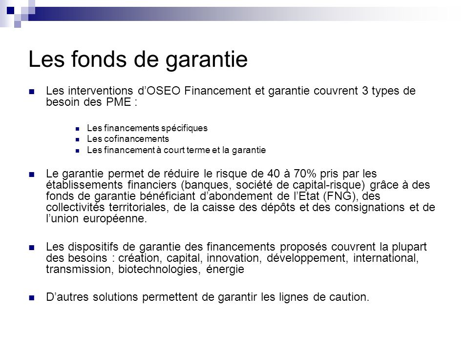 Les fonds de garantie Les interventions dOSEO Financement et garantie couvrent 3 types de besoin des PME : Les financements spécifiques Les cofinancem