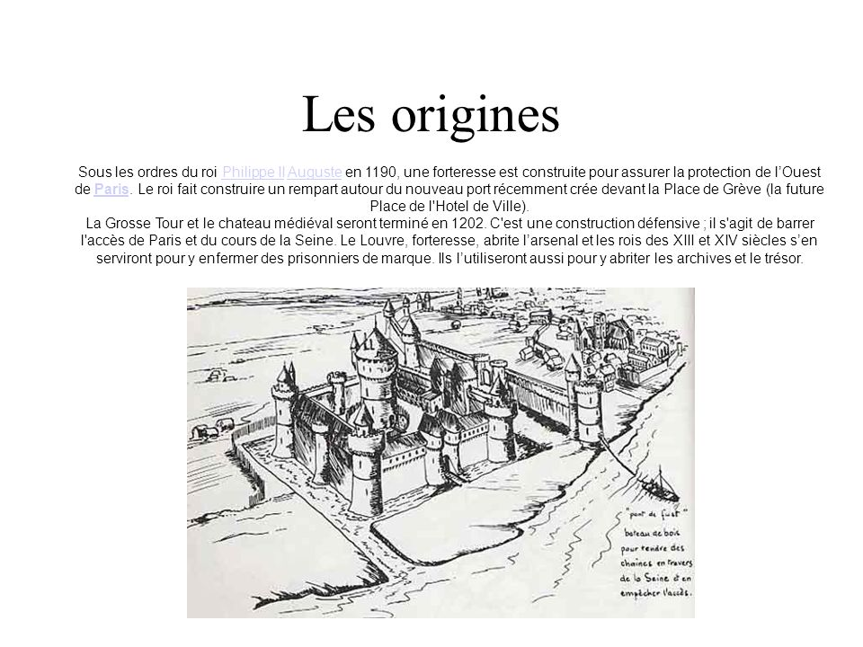 Les origines Sous les ordres du roi Philippe II Auguste en 1190, une forteresse est construite pour assurer la protection de lOuest de Paris. Le roi f