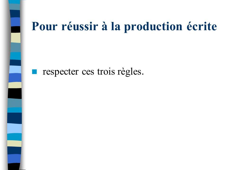 Pour réussir à la production écrite respecter ces trois règles.