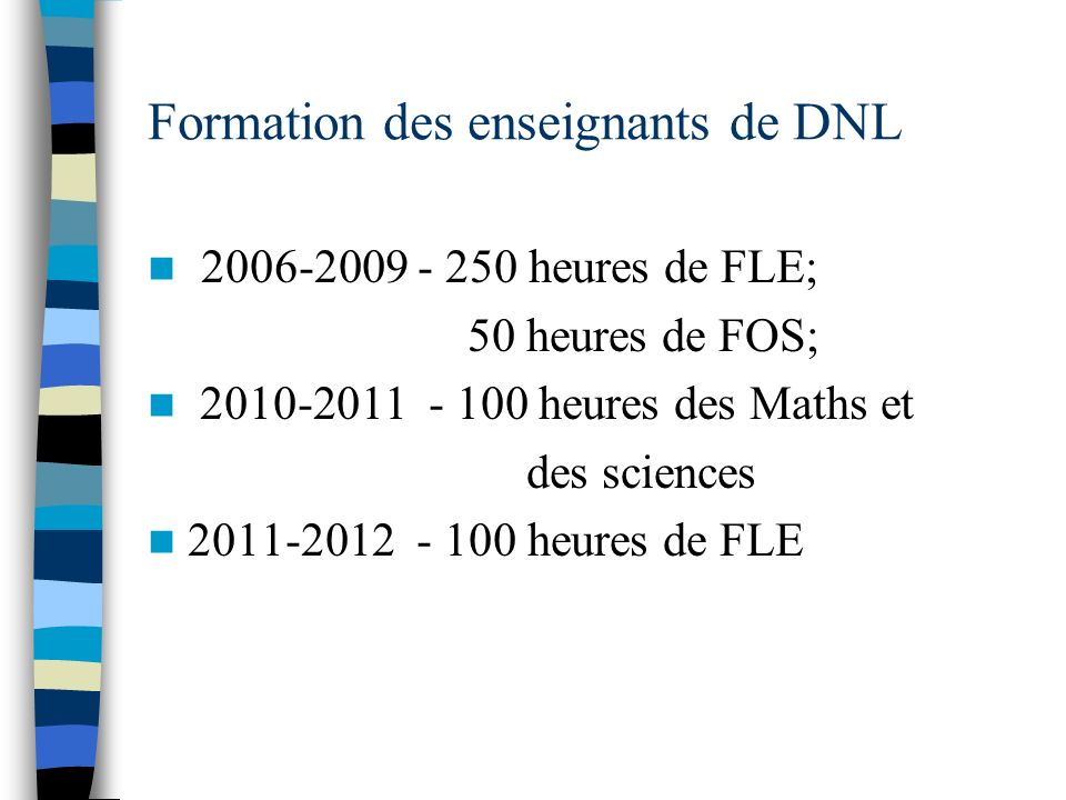 Formation des enseignants de DNL 2006-2009 - 250 heures de FLE; 50 heures de FOS; 2010-2011 - 100 heures des Maths et des sciences 2011-2012 - 100 heu