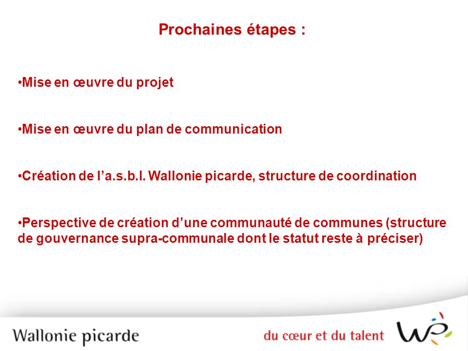 Prochaines étapes : Mise en œuvre du projet Mise en œuvre du plan de communication Création de la.s.b.l. Wallonie picarde, structure de coordination P