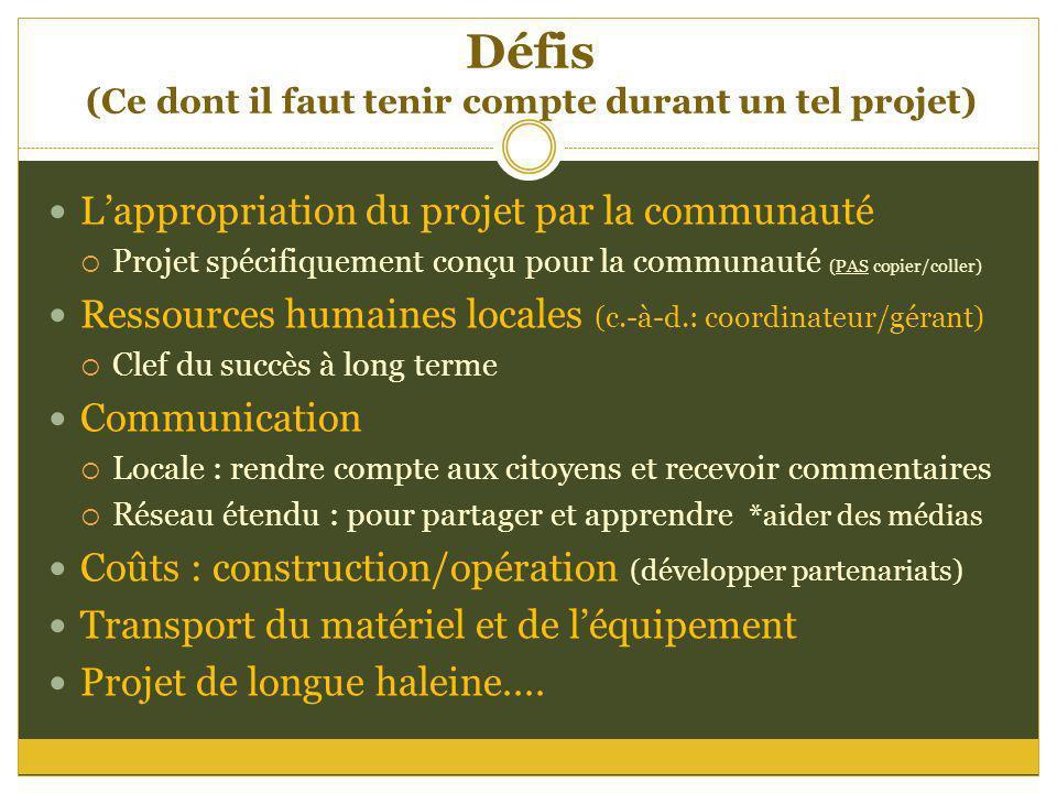 Défis (Ce dont il faut tenir compte durant un tel projet) Lappropriation du projet par la communauté Projet spécifiquement conçu pour la communauté (P