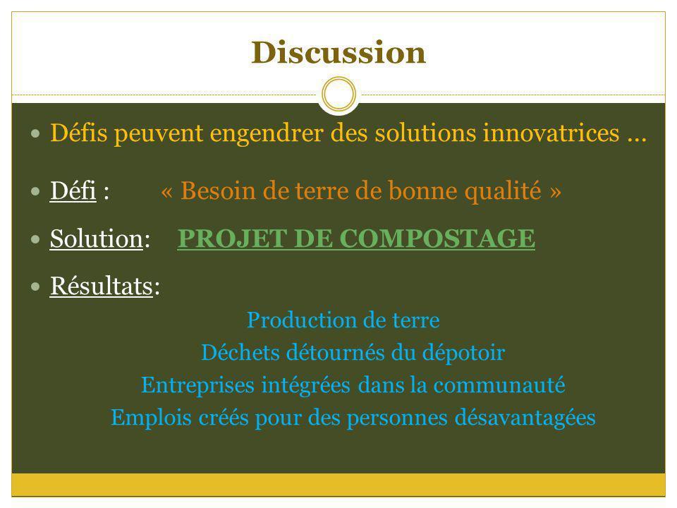 Discussion Défis peuvent engendrer des solutions innovatrices... Défi : « Besoin de terre de bonne qualité » Solution: PROJET DE COMPOSTAGE Résultats: