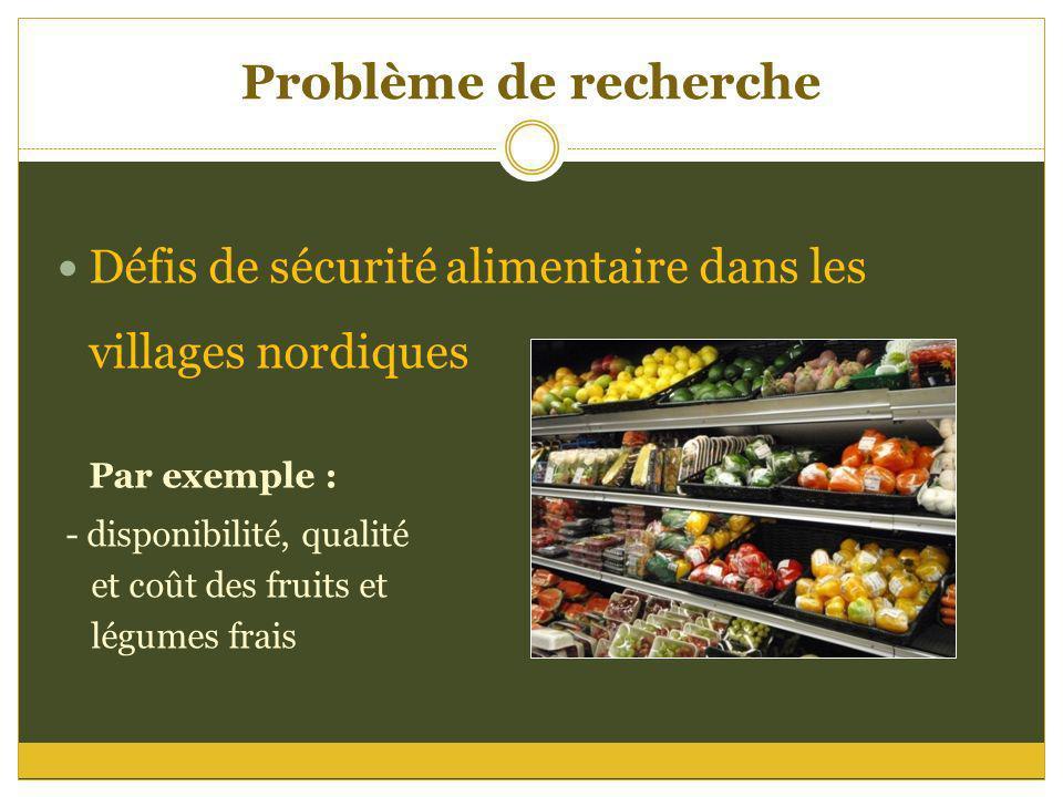 Problème de recherche Défis de sécurité alimentaire dans les villages nordiques Par exemple : - disponibilité, qualité et coût des fruits et légumes f