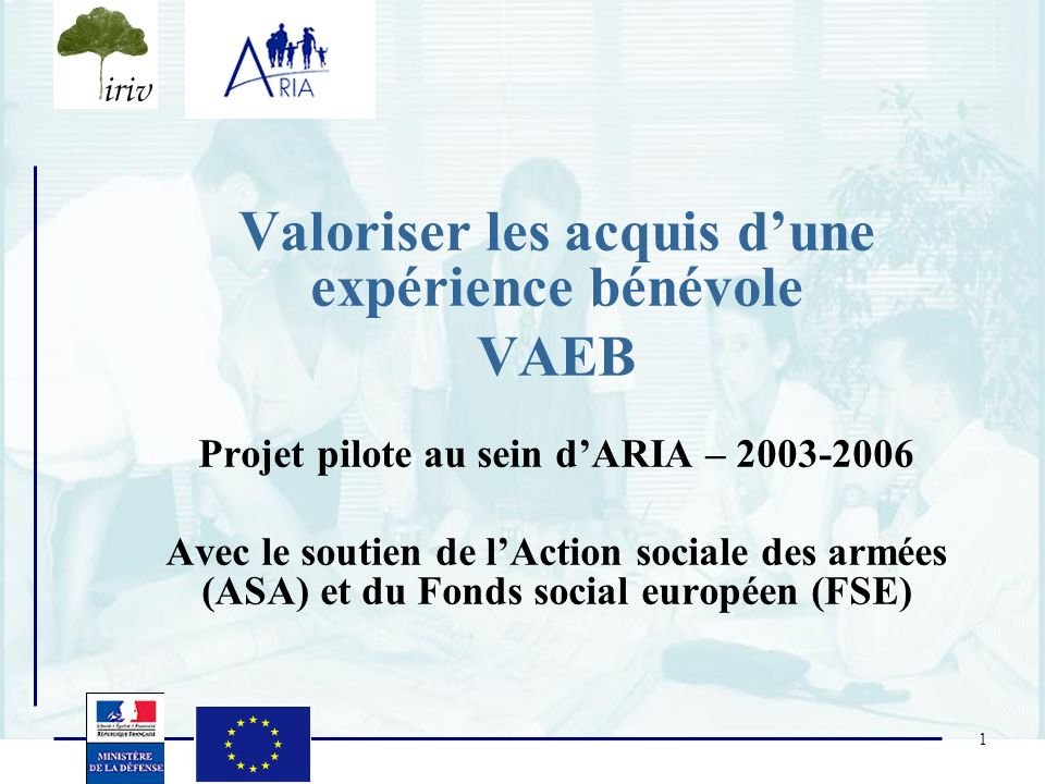 1 Valoriser les acquis dune expérience bénévole VAEB Projet pilote au sein dARIA – 2003-2006 Avec le soutien de lAction sociale des armées (ASA) et du
