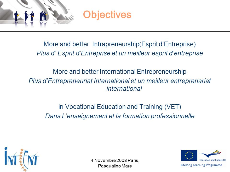 Objectives More and better Intrapreneurship(Esprit dEntreprise) Plus d Esprit dEntreprise et un meilleur esprit dentreprise More and better International Entrepreneurship Plus dEntrepreneuriat International et un meilleur entreprenariat international in Vocational Education and Training (VET) Dans Lenseignement et la formation professionnelle 4 Novembre 2008 Paris, Pasqualino Mare