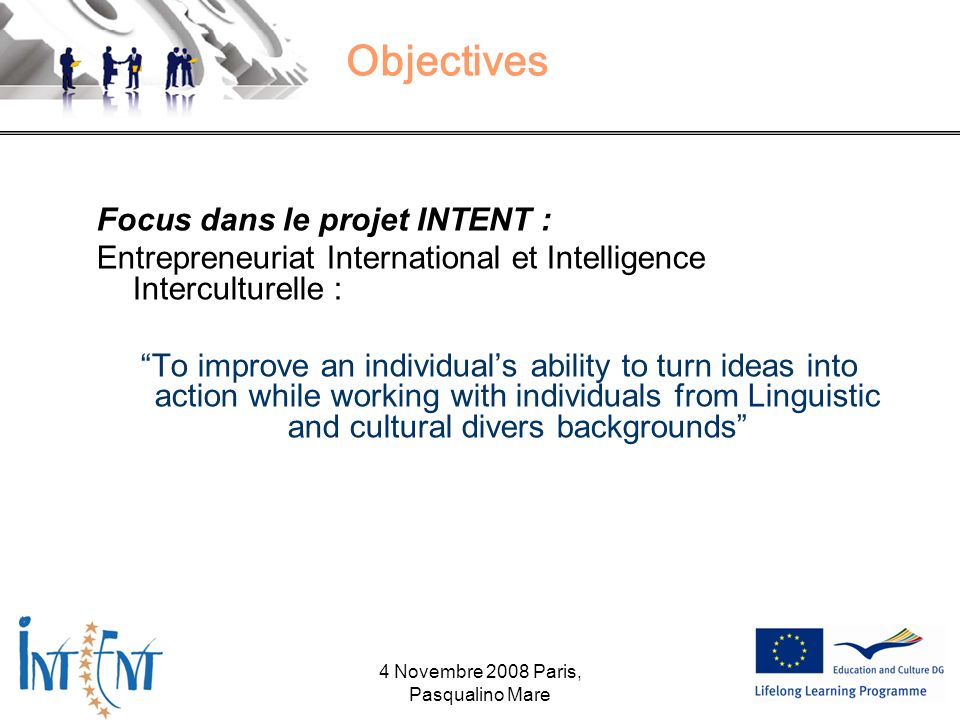 Objectives Focus dans le projet INTENT : Entrepreneuriat International et Intelligence Interculturelle : To improve an individuals ability to turn ide