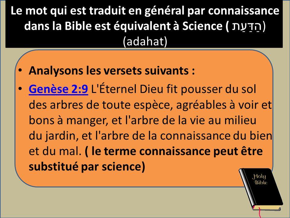 Le mot qui est traduit en général par connaissance dans la Bible est équivalent à Science ( הַדַּעַת ) (adahat) Analysons les versets suivants : Genès