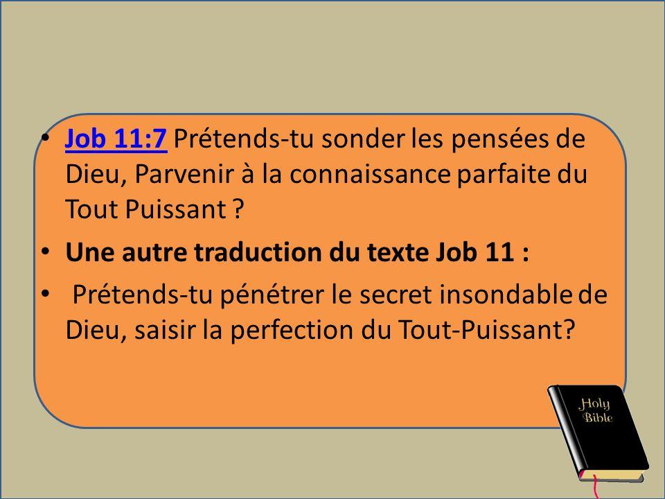 Job 11:7 Prétends-tu sonder les pensées de Dieu, Parvenir à la connaissance parfaite du Tout Puissant ? Job 11:7 Une autre traduction du texte Job 11