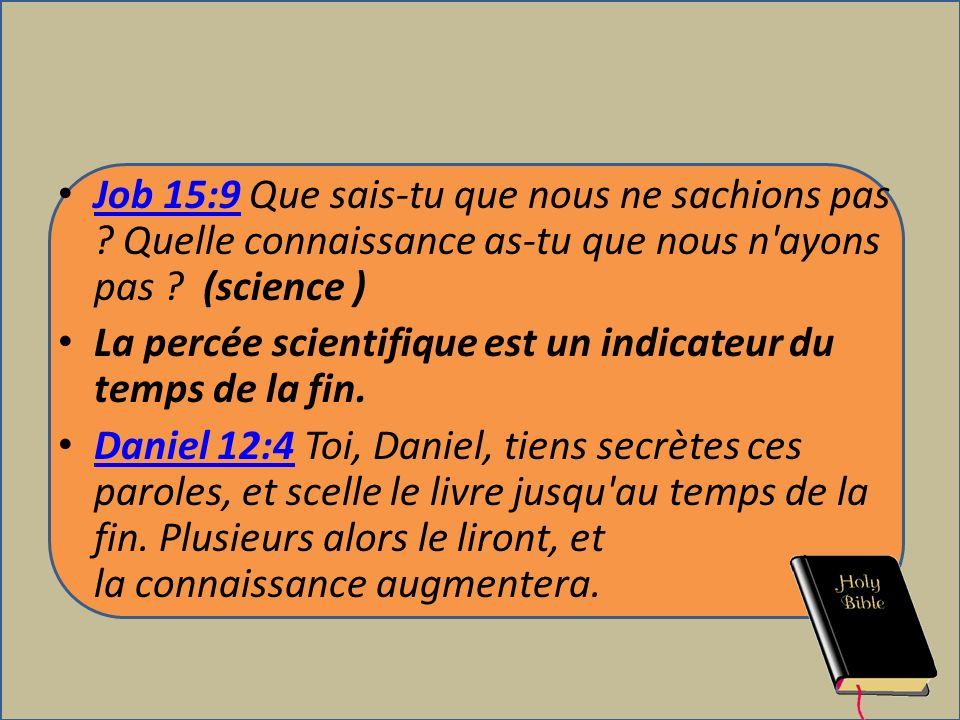 Job 15:9 Que sais-tu que nous ne sachions pas ? Quelle connaissance as-tu que nous n'ayons pas ? (science ) Job 15:9 La percée scientifique est un ind