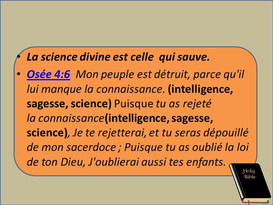 La science divine est celle qui sauve. Osée 4:6 Mon peuple est détruit, parce qu'il lui manque la connaissance. (intelligence, sagesse, science) Puisq