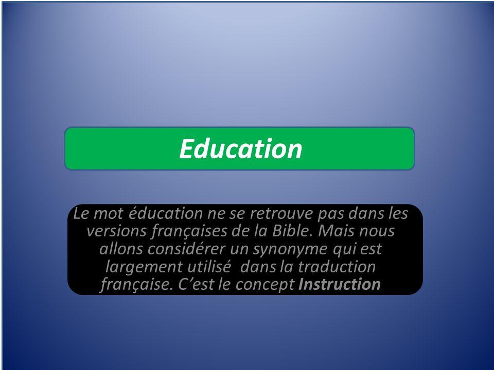 Education Le mot éducation ne se retrouve pas dans les versions françaises de la Bible. Mais nous allons considérer un synonyme qui est largement util