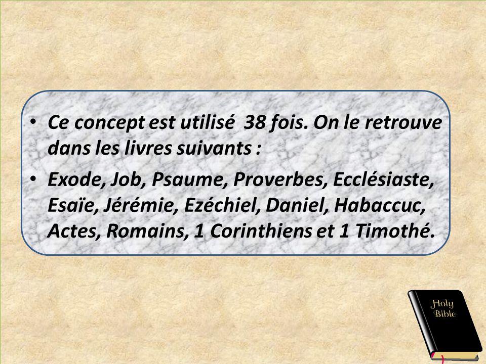 Ce concept est utilisé 38 fois. On le retrouve dans les livres suivants : Exode, Job, Psaume, Proverbes, Ecclésiaste, Esaïe, Jérémie, Ezéchiel, Daniel