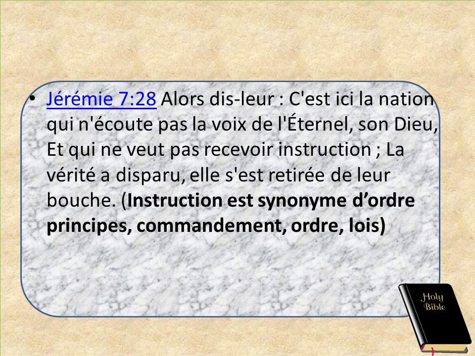 Jérémie 7:28 Alors dis-leur : C'est ici la nation qui n'écoute pas la voix de l'Éternel, son Dieu, Et qui ne veut pas recevoir instruction ; La vérité