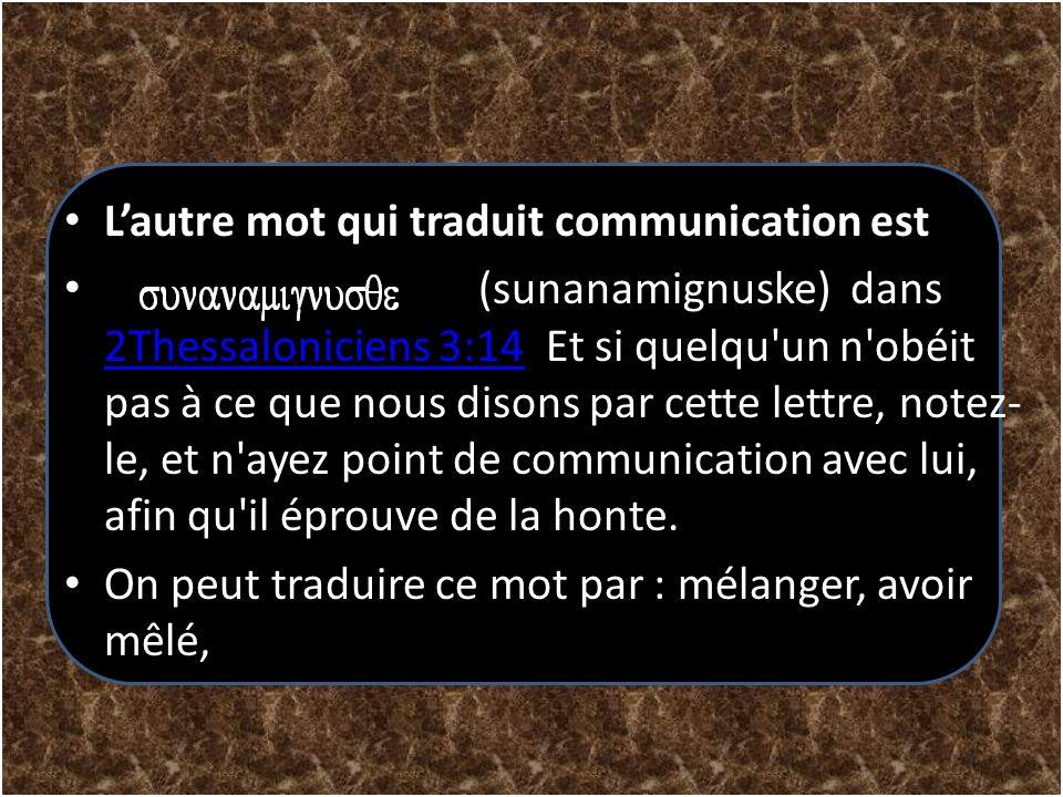 Lautre mot qui traduit communication est (sunanamignuske) dans 2Thessaloniciens 3:14 Et si quelqu'un n'obéit pas à ce que nous disons par cette lettre