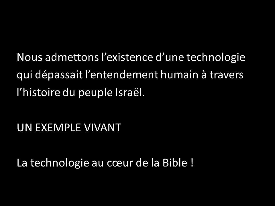 Nous admettons lexistence dune technologie qui dépassait lentendement humain à travers lhistoire du peuple Israël. UN EXEMPLE VIVANT La technologie au