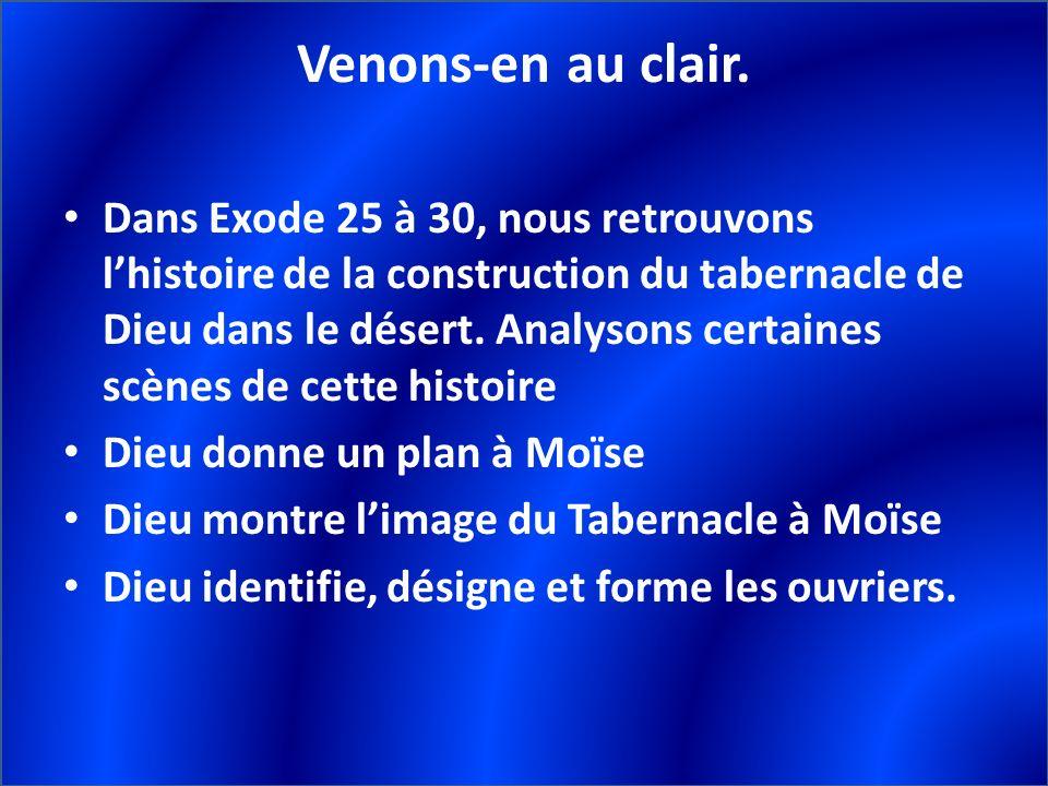 Venons-en au clair. Dans Exode 25 à 30, nous retrouvons lhistoire de la construction du tabernacle de Dieu dans le désert. Analysons certaines scènes